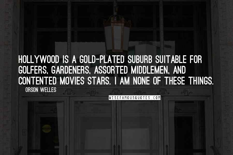 Orson Welles quotes: Hollywood is a gold-plated suburb suitable for golfers, gardeners, assorted middlemen, and contented movies stars. I am none of these things.