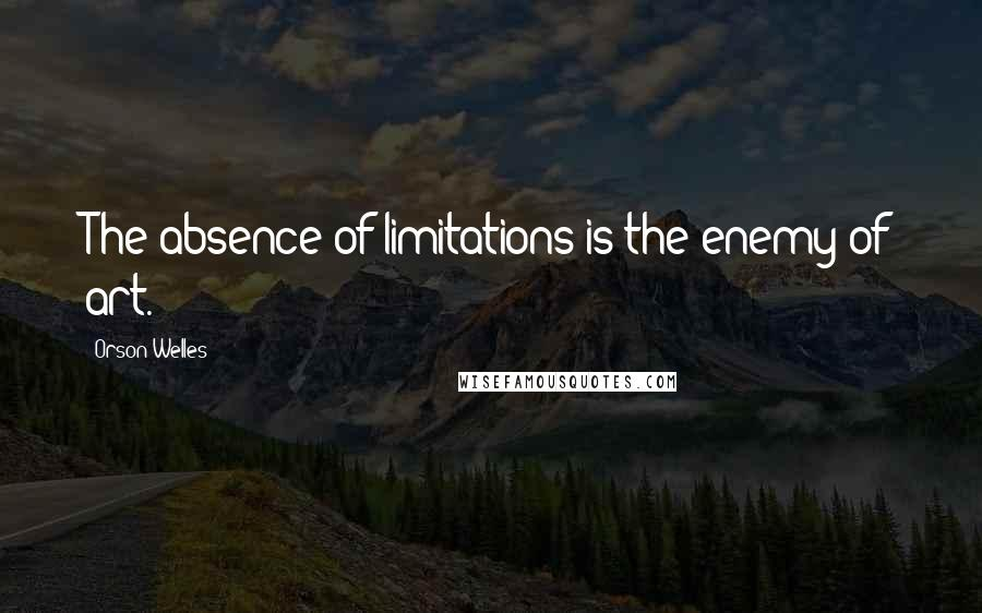 Orson Welles quotes: The absence of limitations is the enemy of art.