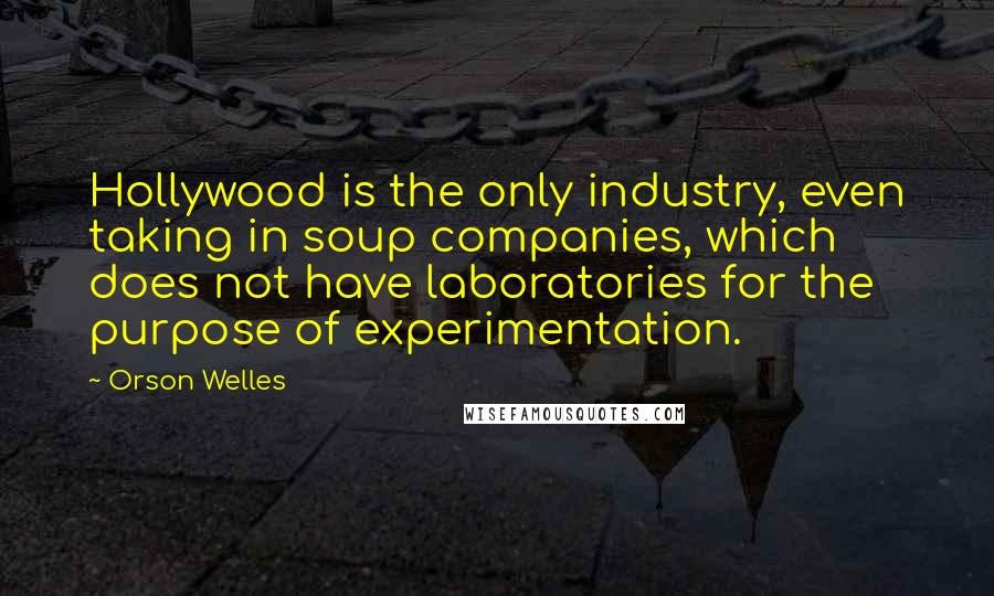 Orson Welles quotes: Hollywood is the only industry, even taking in soup companies, which does not have laboratories for the purpose of experimentation.