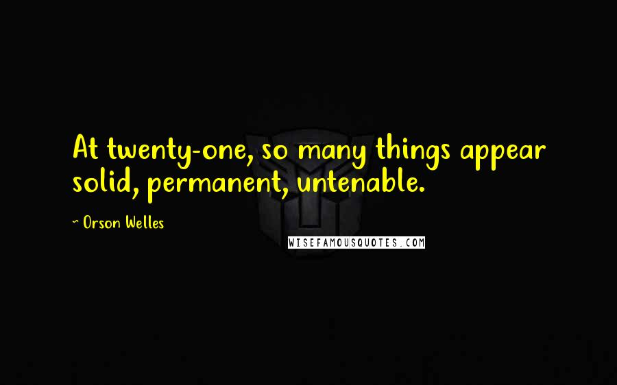 Orson Welles quotes: At twenty-one, so many things appear solid, permanent, untenable.