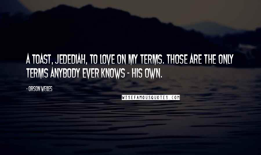 Orson Welles quotes: A toast, Jedediah, to love on my terms. Those are the only terms anybody ever knows - his own.