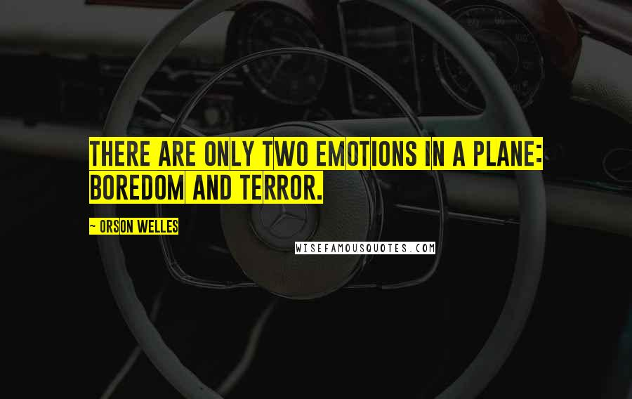 Orson Welles quotes: There are only two emotions in a plane: boredom and terror.