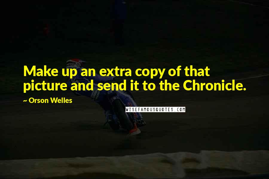 Orson Welles quotes: Make up an extra copy of that picture and send it to the Chronicle.