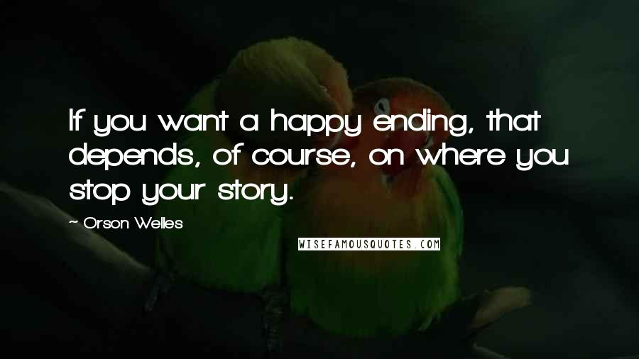 Orson Welles quotes: If you want a happy ending, that depends, of course, on where you stop your story.