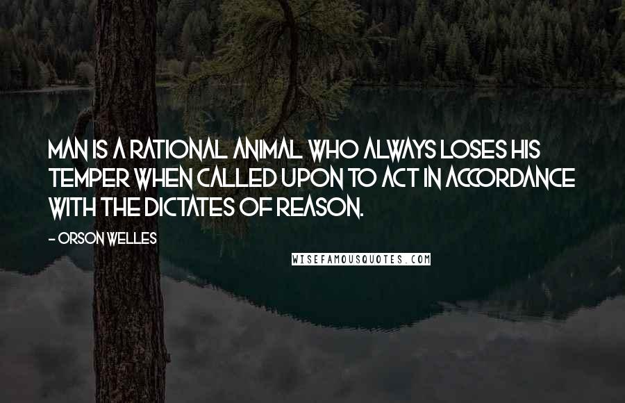 Orson Welles quotes: Man is a rational animal who always loses his temper when called upon to act in accordance with the dictates of reason.