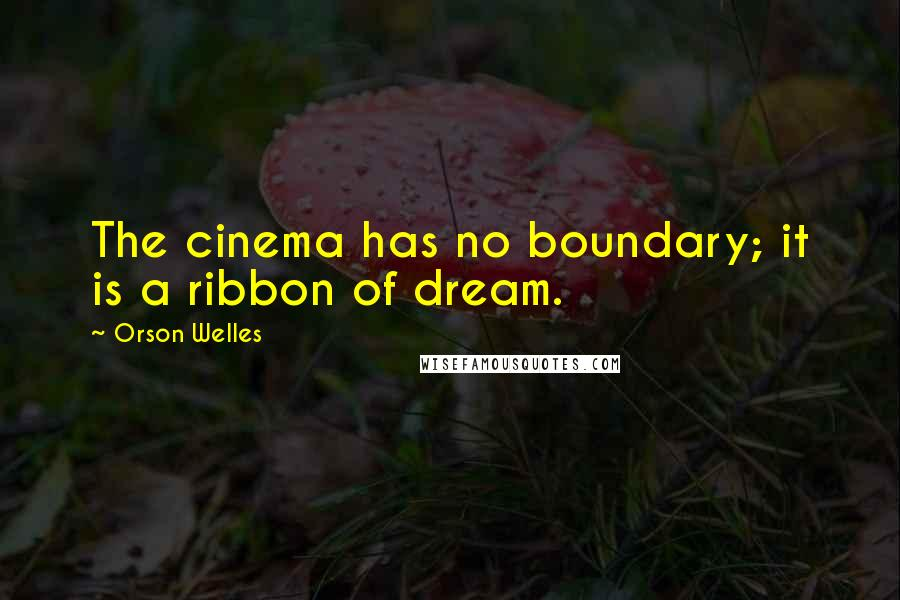 Orson Welles quotes: The cinema has no boundary; it is a ribbon of dream.