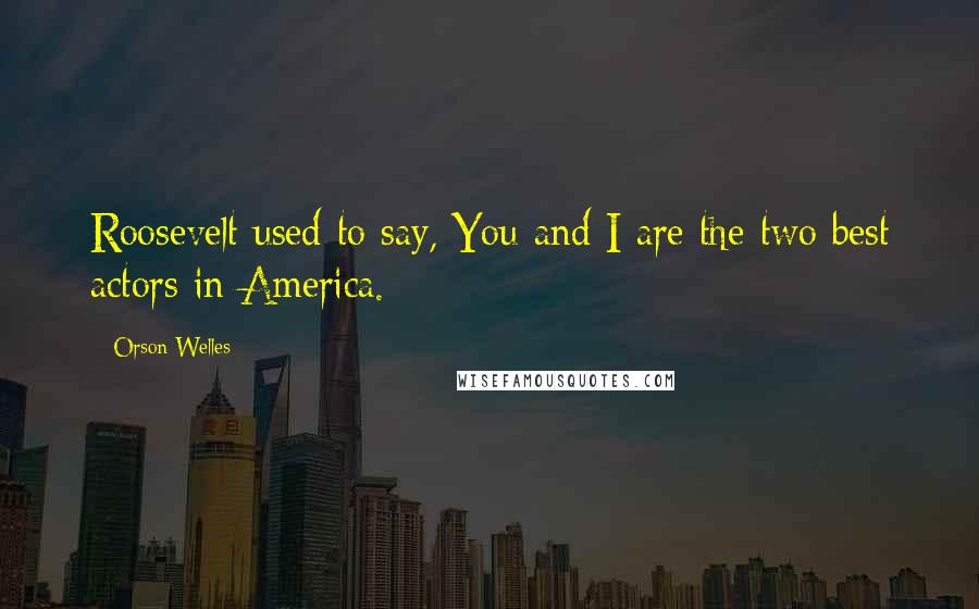 Orson Welles quotes: Roosevelt used to say, You and I are the two best actors in America.
