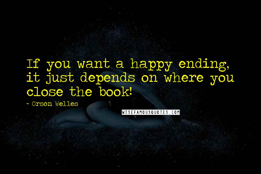 Orson Welles quotes: If you want a happy ending, it just depends on where you close the book!