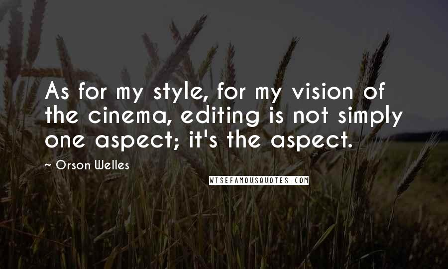 Orson Welles quotes: As for my style, for my vision of the cinema, editing is not simply one aspect; it's the aspect.