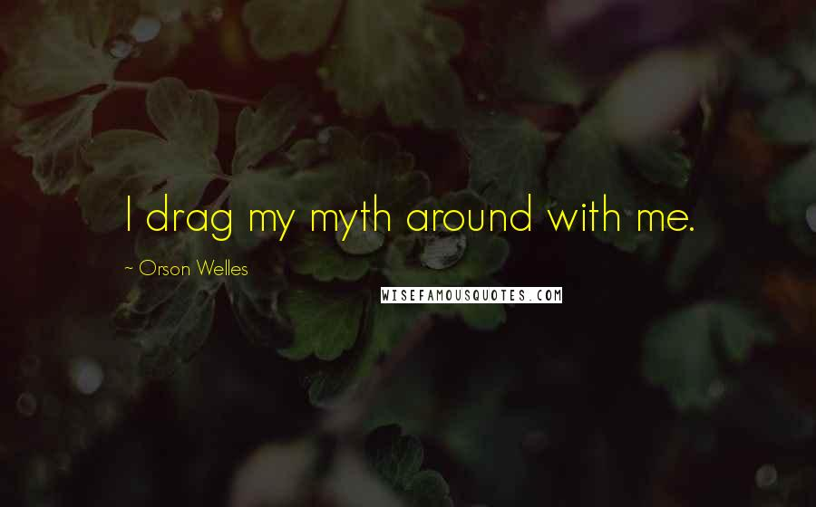 Orson Welles quotes: I drag my myth around with me.