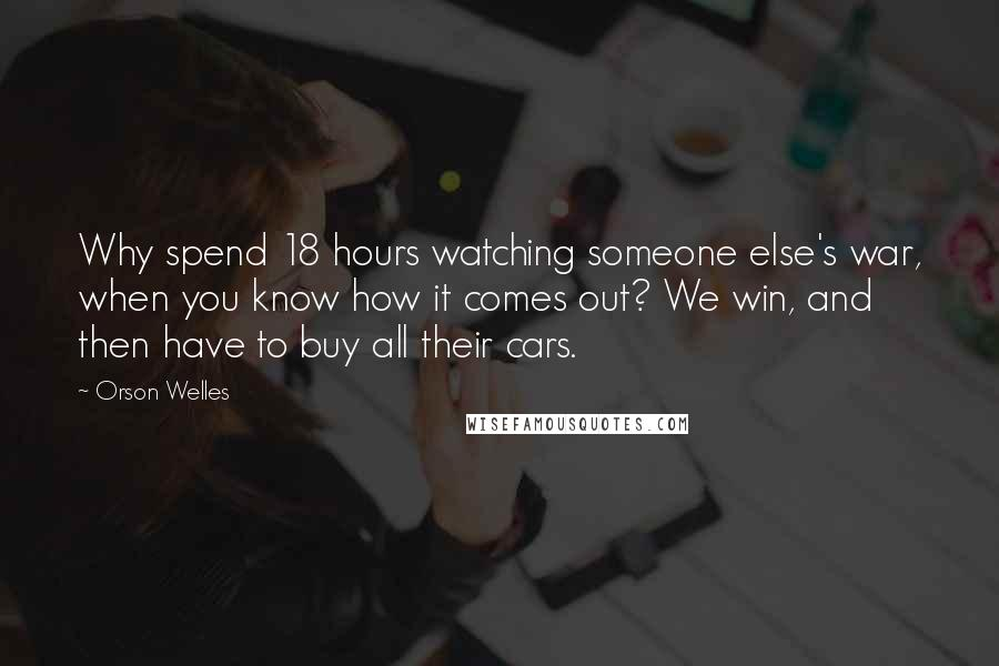 Orson Welles quotes: Why spend 18 hours watching someone else's war, when you know how it comes out? We win, and then have to buy all their cars.