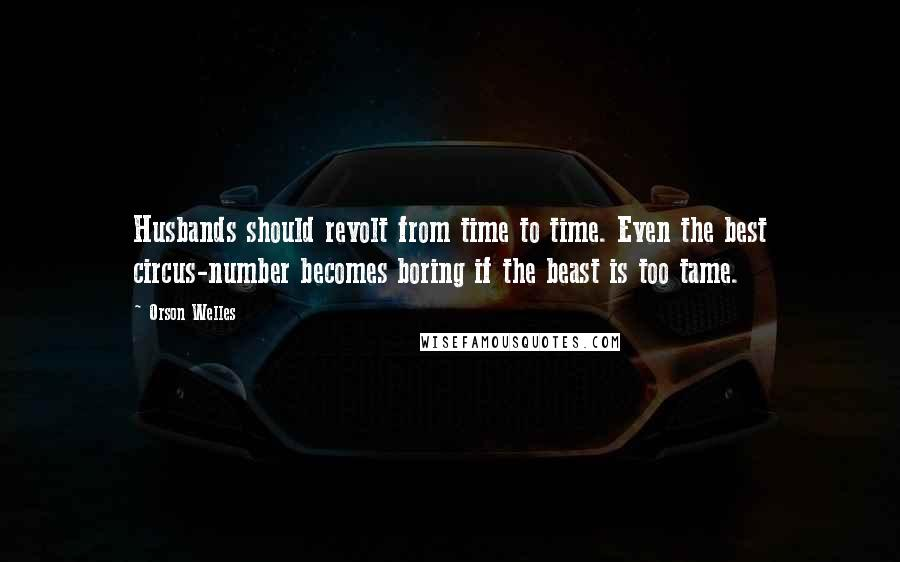 Orson Welles quotes: Husbands should revolt from time to time. Even the best circus-number becomes boring if the beast is too tame.