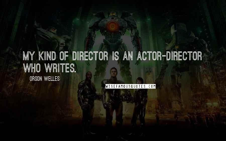 Orson Welles quotes: My kind of director is an actor-director who writes.