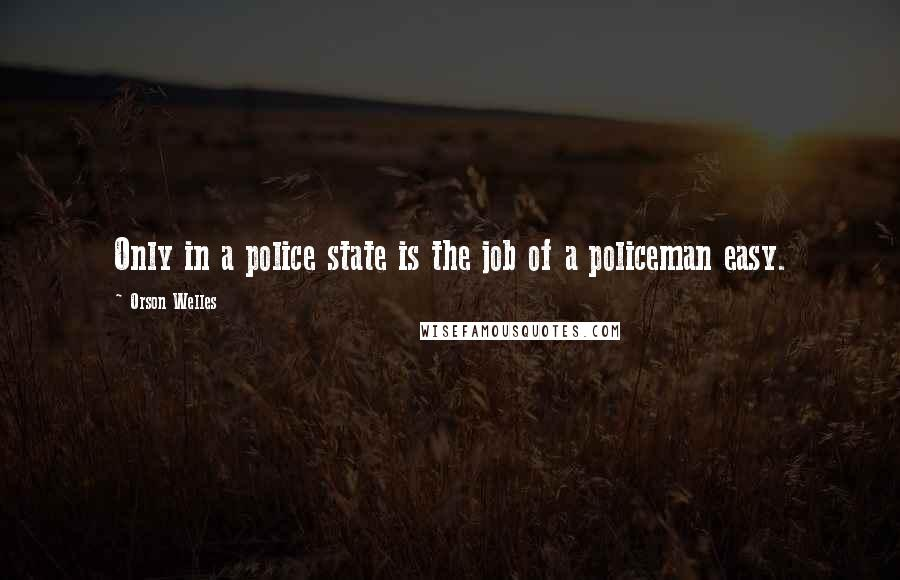 Orson Welles quotes: Only in a police state is the job of a policeman easy.