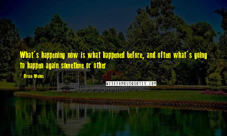 Orson Welles quotes: What's happening now is what happened before, and often what's going to happen again sometime or other