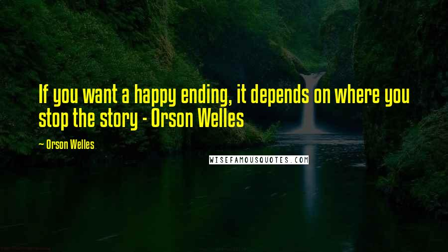 Orson Welles quotes: If you want a happy ending, it depends on where you stop the story - Orson Welles
