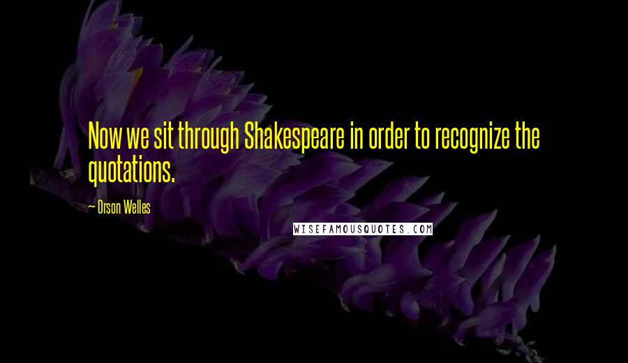 Orson Welles quotes: Now we sit through Shakespeare in order to recognize the quotations.