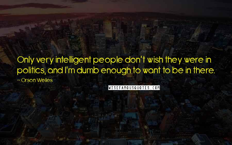 Orson Welles quotes: Only very intelligent people don't wish they were in politics, and I'm dumb enough to want to be in there.