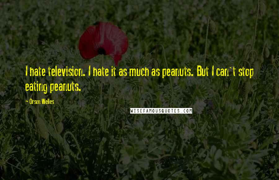 Orson Welles quotes: I hate television. I hate it as much as peanuts. But I can't stop eating peanuts.