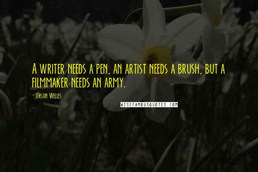 Orson Welles quotes: A writer needs a pen, an artist needs a brush, but a filmmaker needs an army.