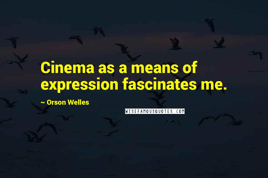 Orson Welles quotes: Cinema as a means of expression fascinates me.