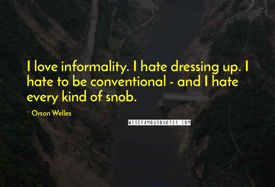 Orson Welles quotes: I love informality. I hate dressing up. I hate to be conventional - and I hate every kind of snob.