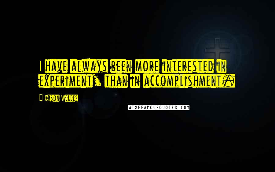Orson Welles quotes: I have always been more interested in experiment, than in accomplishment.