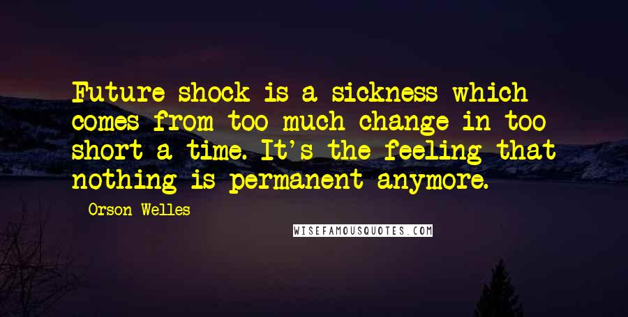 Orson Welles quotes: Future shock is a sickness which comes from too much change in too short a time. It's the feeling that nothing is permanent anymore.