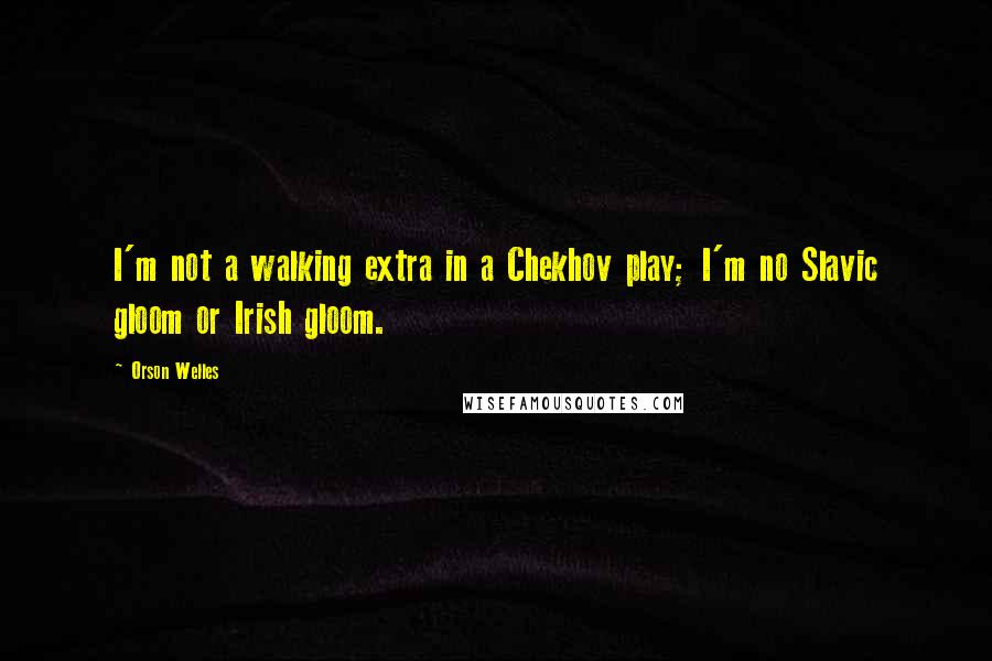Orson Welles quotes: I'm not a walking extra in a Chekhov play; I'm no Slavic gloom or Irish gloom.