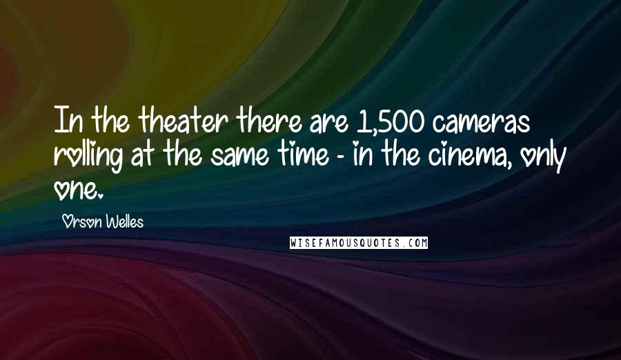 Orson Welles quotes: In the theater there are 1,500 cameras rolling at the same time - in the cinema, only one.