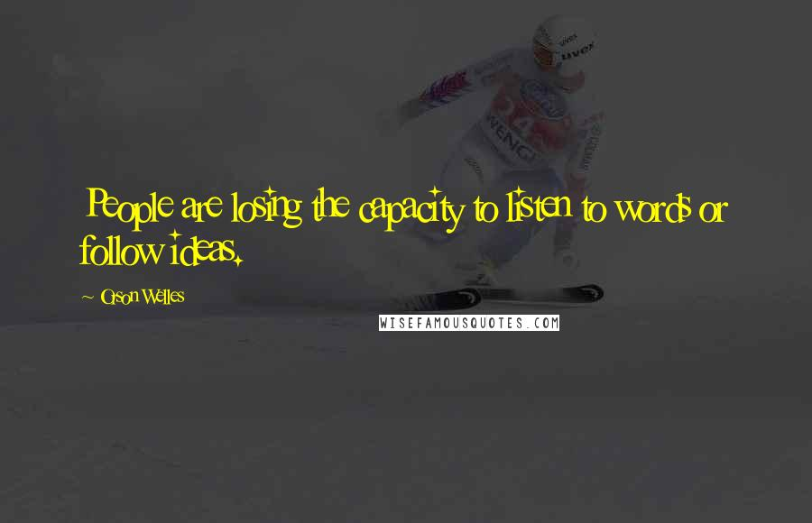 Orson Welles quotes: People are losing the capacity to listen to words or follow ideas.