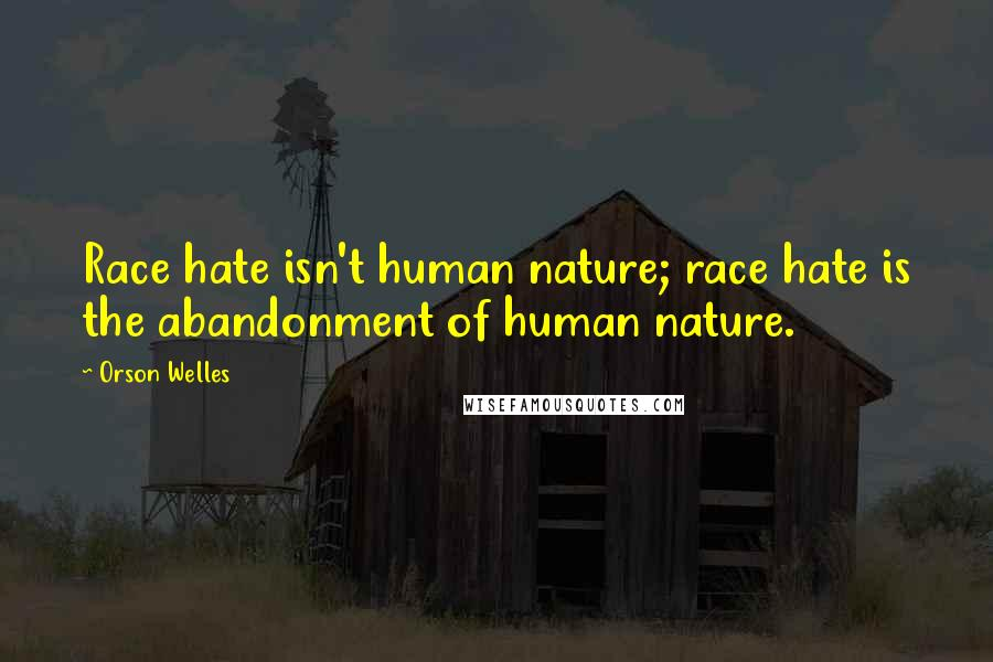 Orson Welles quotes: Race hate isn't human nature; race hate is the abandonment of human nature.