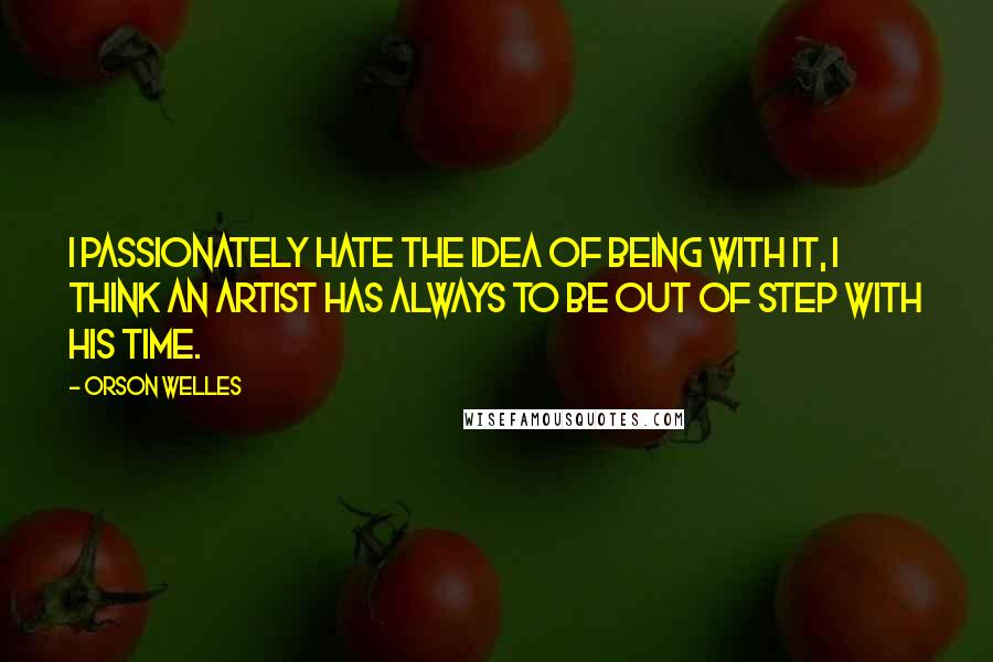 Orson Welles quotes: I passionately hate the idea of being with it, I think an artist has always to be out of step with his time.