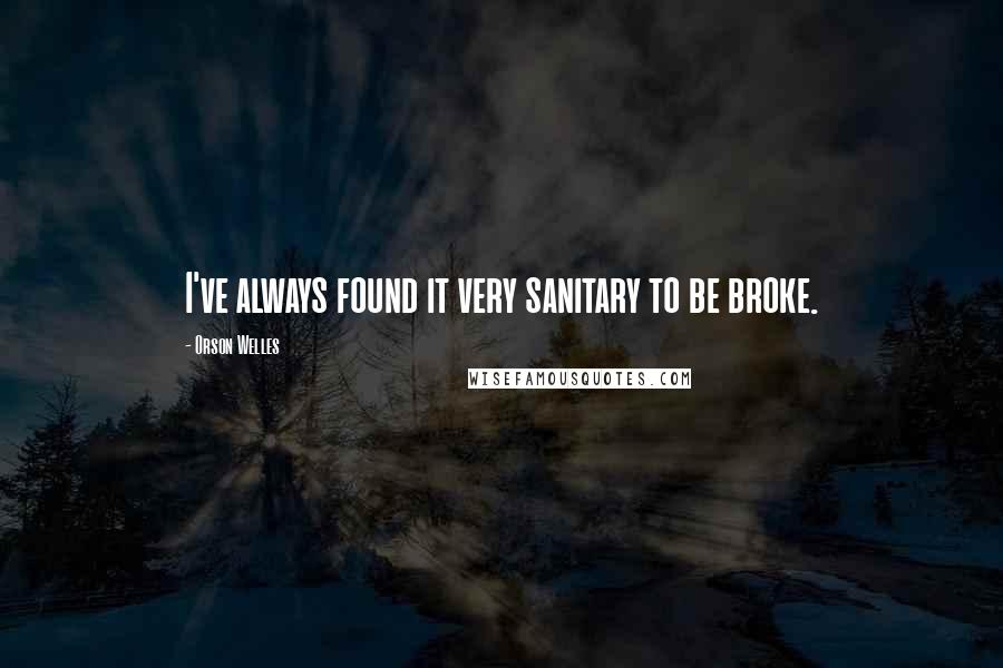 Orson Welles quotes: I've always found it very sanitary to be broke.