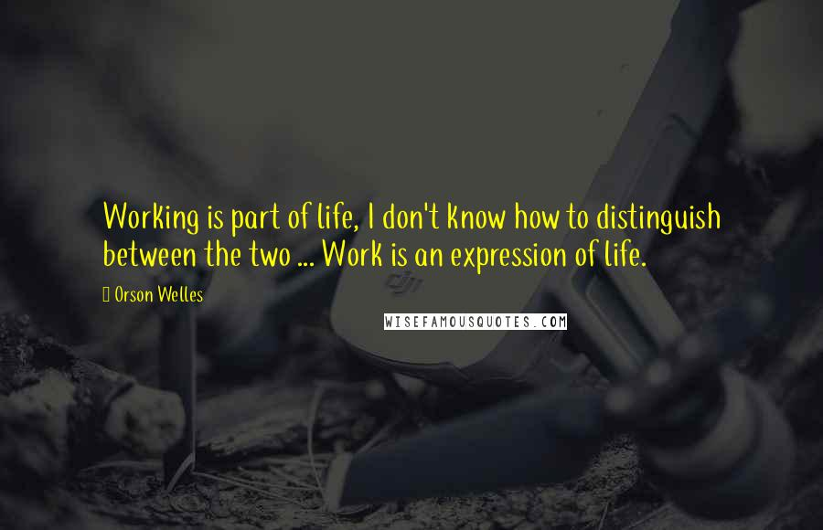 Orson Welles quotes: Working is part of life, I don't know how to distinguish between the two ... Work is an expression of life.