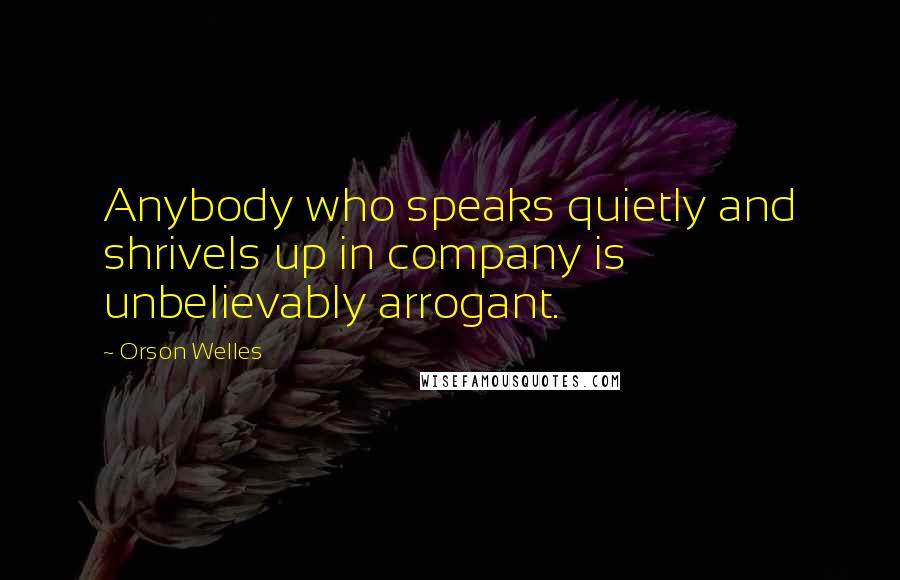 Orson Welles quotes: Anybody who speaks quietly and shrivels up in company is unbelievably arrogant.