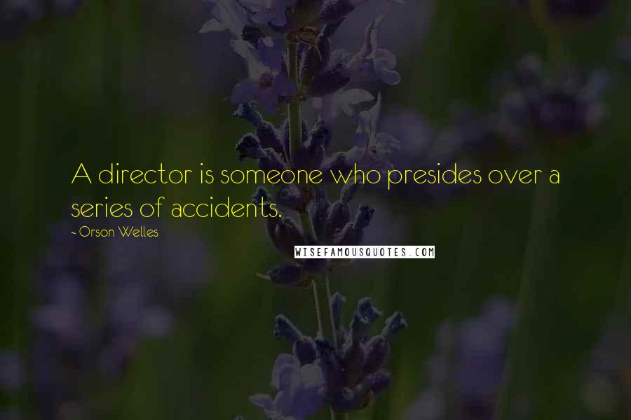 Orson Welles quotes: A director is someone who presides over a series of accidents.