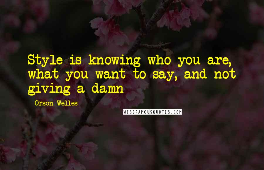 Orson Welles quotes: Style is knowing who you are, what you want to say, and not giving a damn