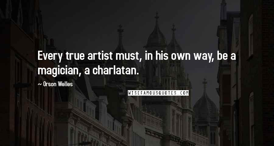 Orson Welles quotes: Every true artist must, in his own way, be a magician, a charlatan.