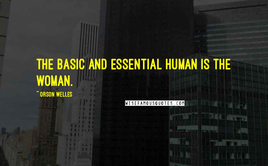 Orson Welles quotes: The basic and essential human is the woman.
