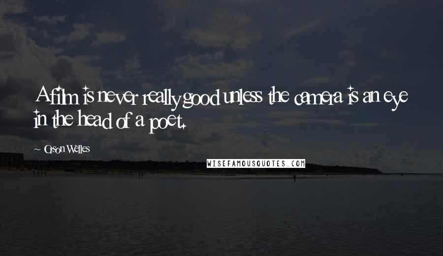 Orson Welles quotes: A film is never really good unless the camera is an eye in the head of a poet.