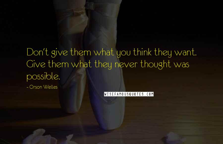 Orson Welles quotes: Don't give them what you think they want. Give them what they never thought was possible.