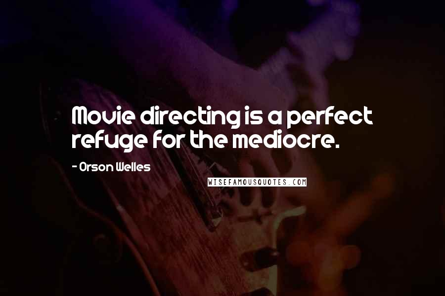 Orson Welles quotes: Movie directing is a perfect refuge for the mediocre.