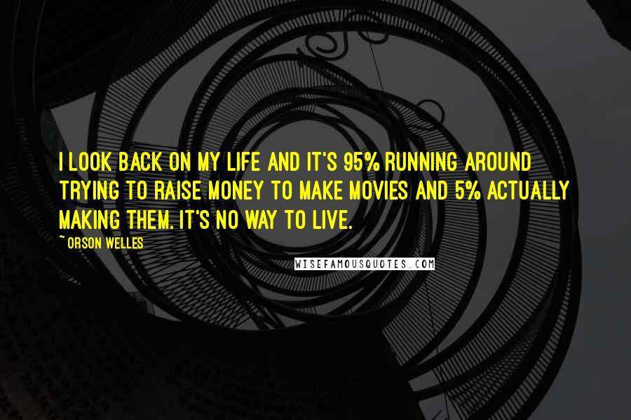 Orson Welles quotes: I look back on my life and it's 95% running around trying to raise money to make movies and 5% actually making them. It's no way to live.