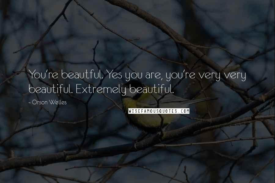 Orson Welles quotes: You're beautful. Yes you are, you're very very beautiful. Extremely beautiful.