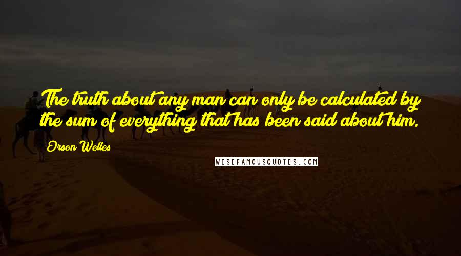 Orson Welles quotes: The truth about any man can only be calculated by the sum of everything that has been said about him.