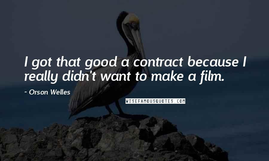 Orson Welles quotes: I got that good a contract because I really didn't want to make a film.