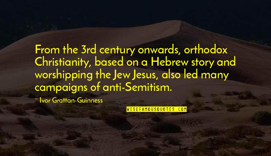 Orthodox Jew Quotes By Ivor Grattan-Guinness: From the 3rd century onwards, orthodox Christianity, based
