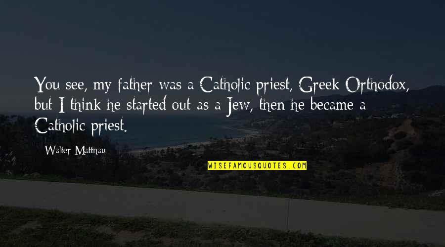Orthodox Jew Quotes By Walter Matthau: You see, my father was a Catholic priest,