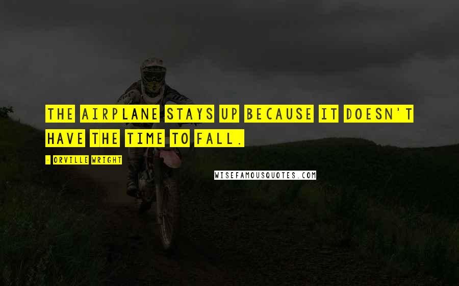 Orville Wright quotes: The airplane stays up because it doesn't have the time to fall.
